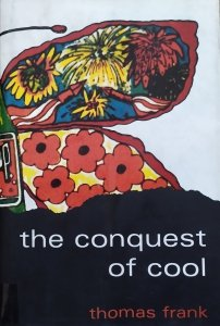 Thomas Frank • The Conquest of Cool: Business Culture, Counterculture, and the Rise of Hip Consumerism