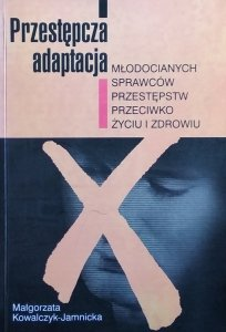 Małgorzata Kowalczyk-Jamnicka • Przestępcza adaptacja młodocianych sprawców przeciwko życiu i zdrowiu