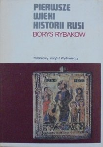 Borys Rybakow • Pierwsze wieki historii Rusi