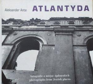 Aleksander Ante • Atlantyda. Fotografie z miejsc żydowskich