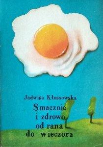 Jadwiga Kłossowska • Smacznie i zdrowo  od rana do wieczora