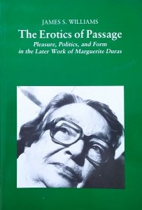 James S. Williams • The Erotics of Passage. Pleasure, Politics, and Form in the Later Work of Marguerite Duras