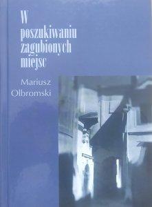 Mariusz Olbromski • W poszukiwaniu zagubionych miejsc [dedykacja autorska]