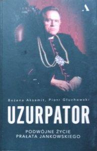 Bożena Aksamit i Piotr Głuchowski • Uzurpator. Podwójne życie prałata Jankowskiego
