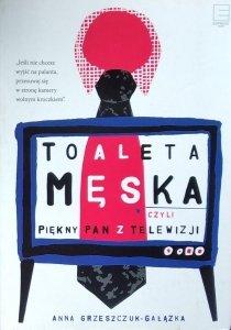 Anna Grzeszczuk-Gałązka • Toaleta męska, czyli piękny pan z telewizji