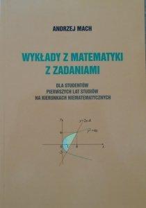 Andrzej Mach • Wykłady z matematyki z zadaniami dla studentów pierwszych lat studiów na kierunkach niematematycznych