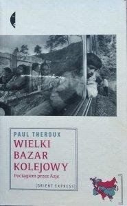 Paul Theroux • Wielki bazar kolejowy. Pociągiem przez Azję