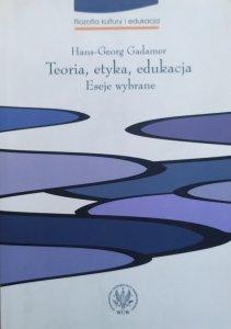 Hans-Georg Gadamer • Teoria, etyka, edukacja. Eseje wybrane
