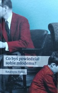 Katarzyna Bielas • Co byś powiedział sobie młodemu?