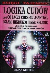 Heinz Kuhberg • Logika cudów czyli co łączy chrześcijaństwo, islam, hinduizm i inne religie