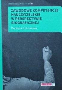 Barbara Kutrowska • Zawodowe kompetencje nauczycielskie w perspektywie biograficznej