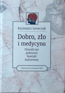 Kazimierz Szewczyk • Dobro, zło i medycyna. Filozoficzne podstawy bioetyki kulturowej