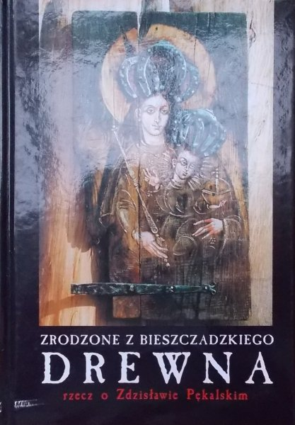 Zdzisław Pękalski • Zrodzone z bieszczadzkiego drewna. Rzecz o Zdzisławie Pękalskim [dedykacja autora]