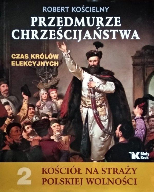 Robert Kościelny • Przedmurze chrześcijaństwa Czas królów elekcyjnych