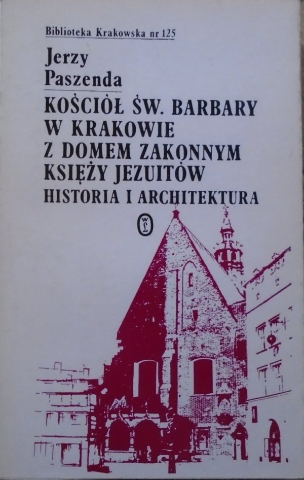 Jerzy Paszenda • Kościół św. Barbary w Krakowie z domem zakonnym księży Jezuitów. Historia i architektura