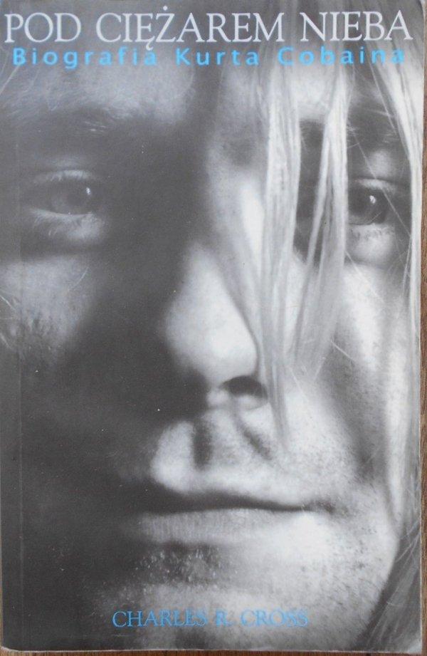 Charles R. Cross • Pod ciężarem nieba. Biografia Kurta Cobaina