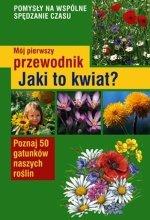 Mój pierwszy przewodnik Jaki to kwiat Poznaj 50 gatunków naszych roślin