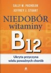 Niedobór witaminy B12 Ukryta przyczyna wielu poważnych chorób
