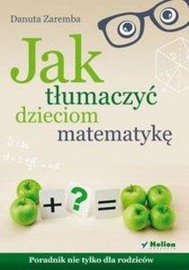 Jak tłumaczyć dzieciom matematykę Poradnik nie tylko dla rodziców