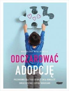 Odczarować adopcję Przewodnik dla tych, którzy chcą odnaleźć swoje dziecko i zostać rodzicami