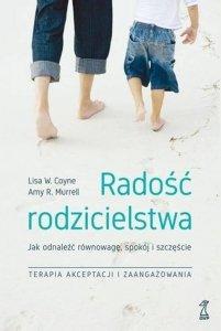 Radość rodzicielstwa Jak odnaleźć równowagę, spokój i szczęście, stosując techniki terapii akceptacji