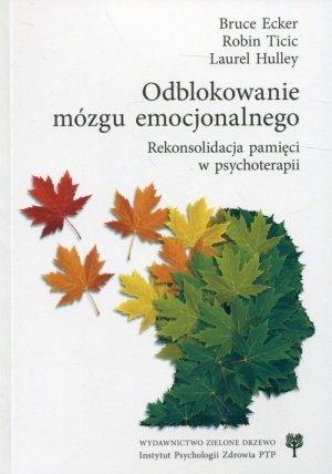 Odblokowanie mózgu emocjonalnego Rekonsolidacja pamięci w psychoterapii