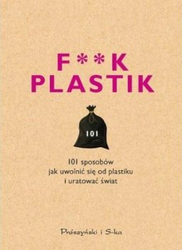 F**k plastic. 101 sposobów jak uwolnić się od plastiku i uratować świat