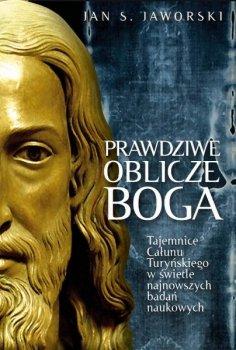Prawdziwe oblicze Boga. Tajemnice Całunu Turyńskiego w świetle najnowszych badań naukowych
