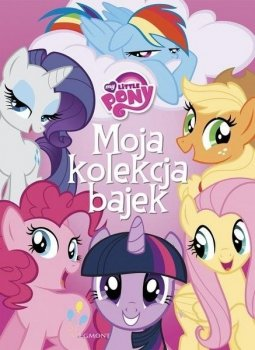 Moja kolekcja bajek. My Little Pony
