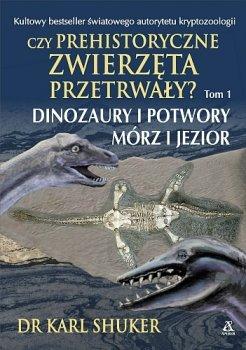 Czy prehistoryczne zwierzęta przetrwały? Dinozaury i potwory mórz i jezior. Tom I