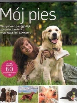 Mój pies. Wszystko o pielęgnacji, zdrowiu, żywieniu, wychowaniu i szkoleniu