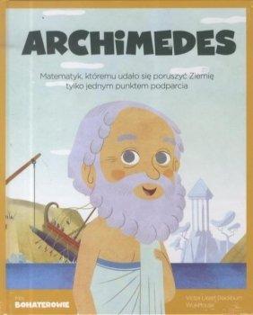 Archimedes. Matematyk, któremu udało się poruszyć Ziemię, tylko jednym punktem podparcia. Moi bohaterowie