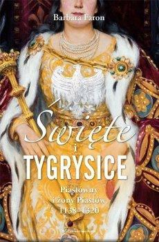 Święte i tygrysice. Piastówny i żony Piastów 1138-1320