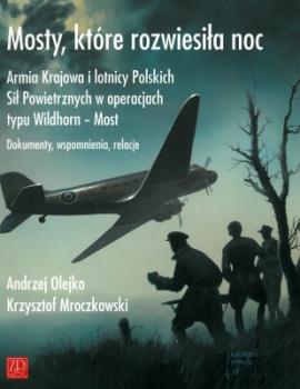Mosty, które rozwiesiła noc. Armia Krajowa i lotnicy Polskich Sił Powietrznych w operacjach typu Wildhorn - Most. Dokumenty, wspomnienia, relacje