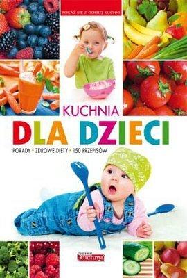 Kuchnia dla dzieci. Porady, zdrowe diety, 150 przepisów
