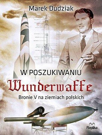 W poszukiwaniu Wunderwaffe. Bronie V na ziemiach polskich