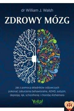 Zdrowy mózg. Jak za pomocą składników odżywczych pokonać zaburzenia behawioralne, ADHD, autyzm, depresję, lęk, schizofrenię i chorobę Alzheimera