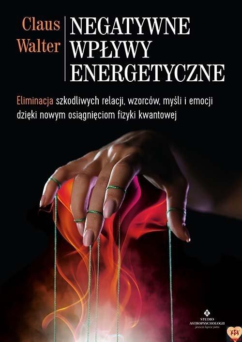 Negatywne wpływy energetyczne. Eliminacja szkodliwych relacji, wzorców, myśli i emocji dzięki nowym osiągnięciom fizyki kwantowej Claus Walter