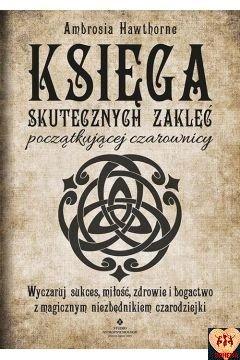 Księga skutecznych zaklęć początkującej czarownicy. Wyczaruj sukces, miłość, zdrowie i bogactwo z magicznym niezbędnikiem czarodziejki