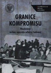 Granice kompromisu Naukowcy wobec aparatu władzy ludowej Piotr Franaszek