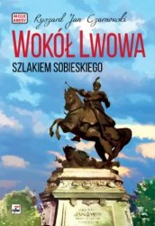 Wokół Lwowa Szlakiem Sobieskiego Ryszard Jan Czarnowski