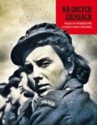 Na obcych ziemiach Polacy na wychodźstwie w czasie II wojny światowej  Ewa Czuchaj, Marta Markowska
