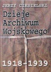 Dzieje Archiwum Wojskowego 1918-1939 Jerzy Ciesielski