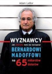 Wyznawcy Jak Ameryka dała się naciągnąć Bernardowi Madoffowi na 65 miliardów dolarów Adam Lebor