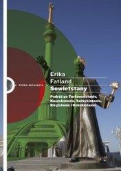 Sowietstany. Podróż po Turkmenistanie Kazachstanie Tadżykistanie Kirgistanie i Uzbekistanie Erika Fatland