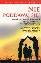Nie poddawaj się! 50 strategii pomocnych w pracy nad przemianą serca na wszystkich etapach rozwoju dziecka Scott Turansky Joanne Miller