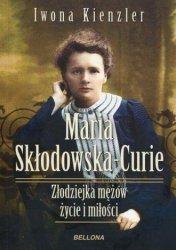 Maria Skłodowska-Curie Złodziejka mężów życie i miłości Iwona Kienzler