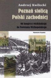 Poznań stolicą Polski zachodniej Andrzej Kwilecki