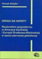 Droga na skróty Nacjonalizm gospodarczy. w Ameryce Łacińskiej i Europie Środkowo-Wschodniej w epoce pierwszej globalizacji Henryk Szlajfer