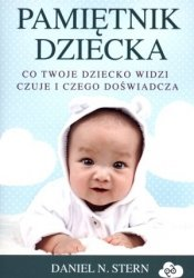 Pamiętnik dziecka Co twoje dziecko widzi czuje i czego doświadcza Daniel N. Stern